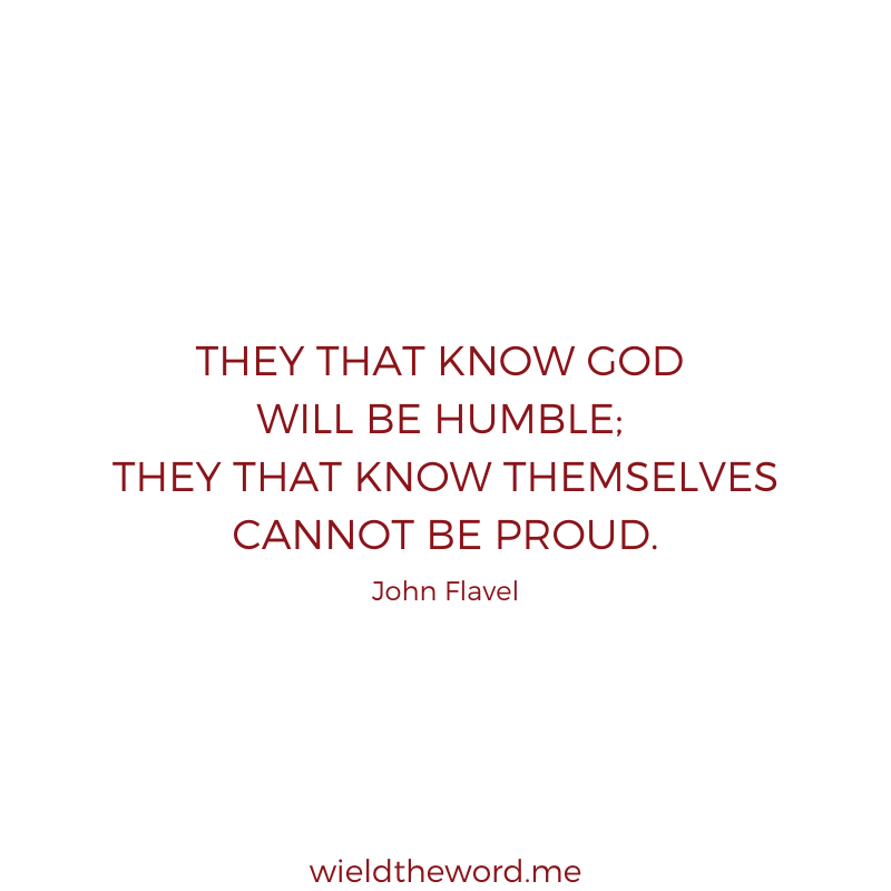 """They that know God will be humble; they that know themselves cannot be proud."" John Flavel"