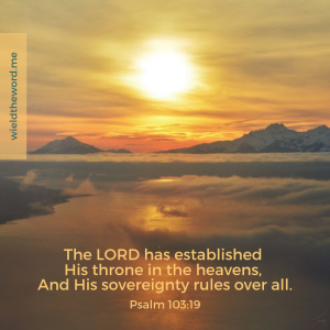 The Lord has established His throne in the heavens and His sovereignty rules over all Psalm 103:19